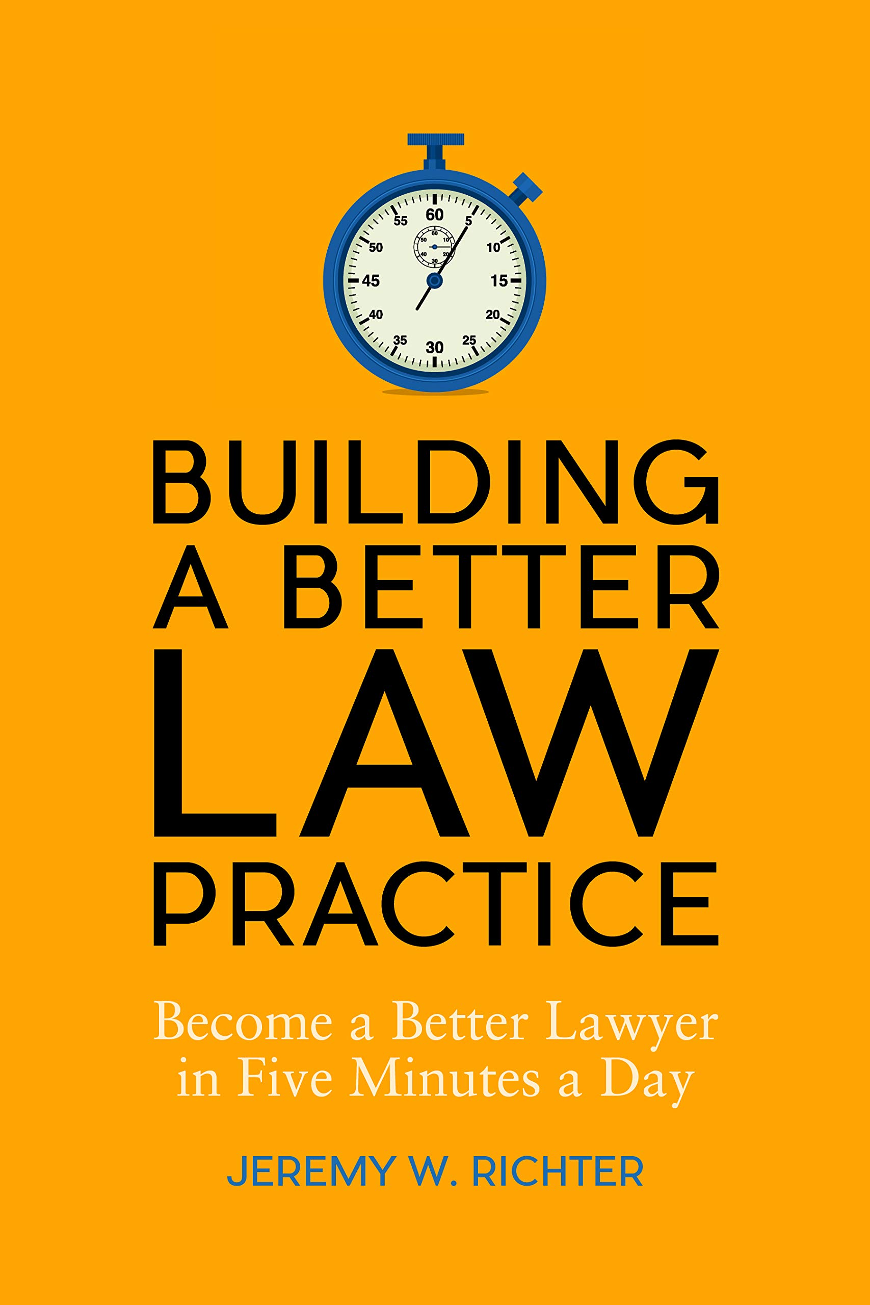 Building a Better Law Practice: Become a Better Lawyer in Five Minutes a Day, Jeremy Richter, ABA