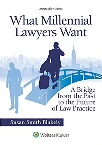 What Millennial Lawyers Want – A Bridge from the Past to the Future of Law Practice, by Susan Smith Blakely